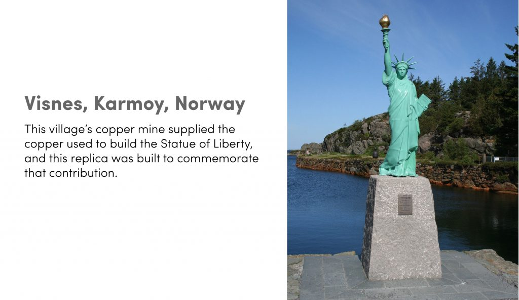 Visnes, Karmoy, Norway: This village's copper mine supplied the copper used to build the Statue of Liberty, and this replica was built to commemorate that contribution.