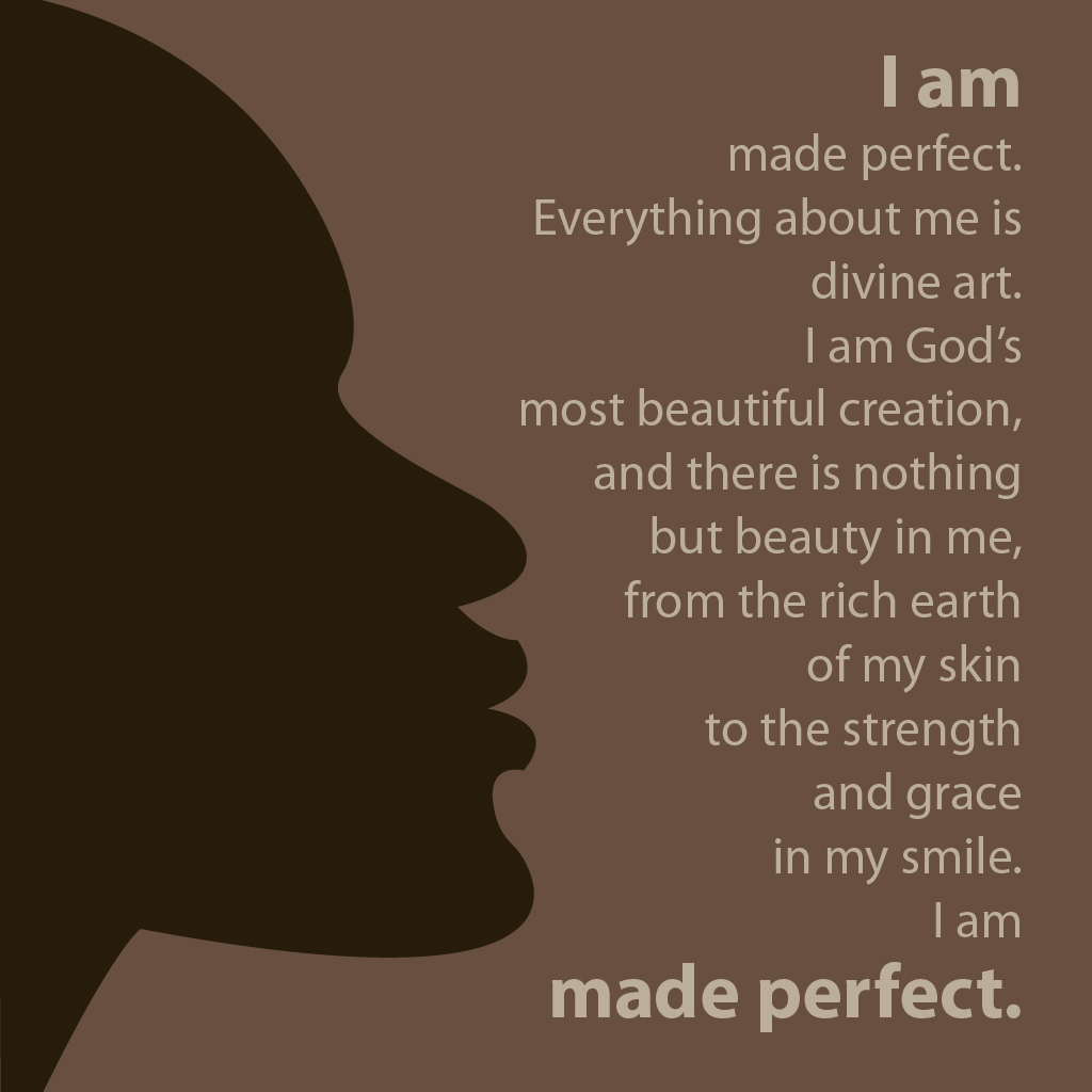 I am made perfect. Everything about me is divine art. I am God's most beautiful creation, and there is nothing but beauty in me, from the rich earth of my skin to the strength and grace in my smile. I am made perfect.