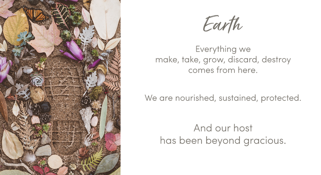 Photo of a boot print surrounded by natural elements. Earth: Everything we make, take, grow, discard, destroy comes from here. We are nourished, sustained, protected. And our host has been beyond gracious.